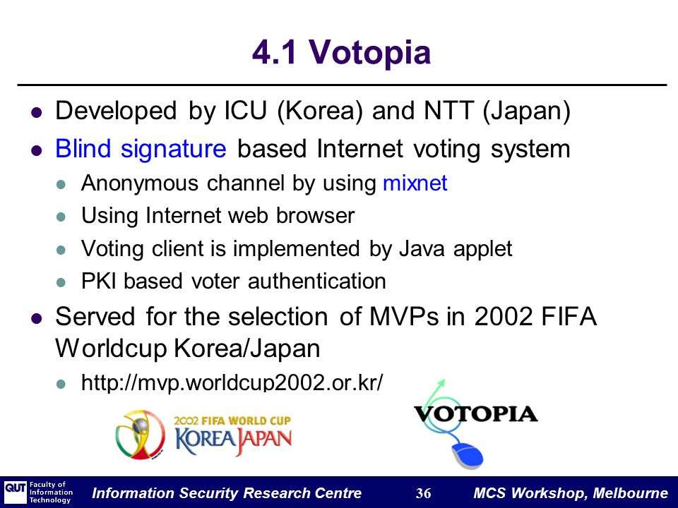 Information Security Research Centre 36 MCS Workshop, Melbourne 4.1 Votopia Developed by ICU (Korea) and NTT (Japan) Blind signature based Internet voting system Anonymous channel by using mixnet Using Internet web browser Voting client is implemented by Java applet PKI based voter authentication Served for the selection of MVPs in 2002 FIFA Worldcup Korea/Japan http://mvp.worldcup2002.or.kr/