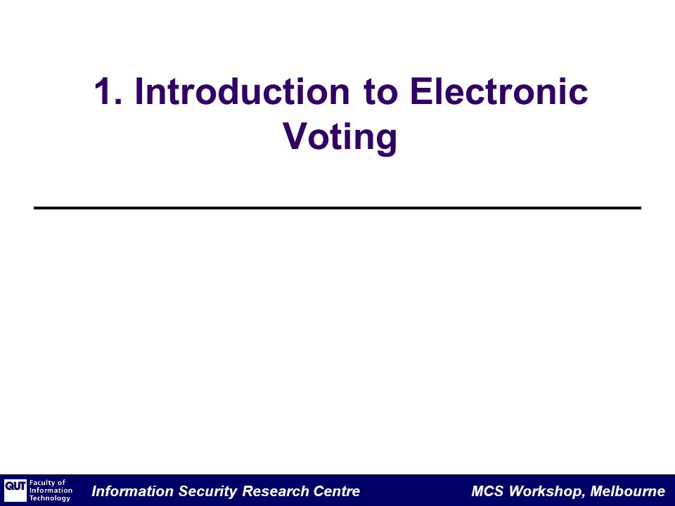 Information Security Research Centre MCS Workshop, Melbourne 1. Introduction to Electronic Voting