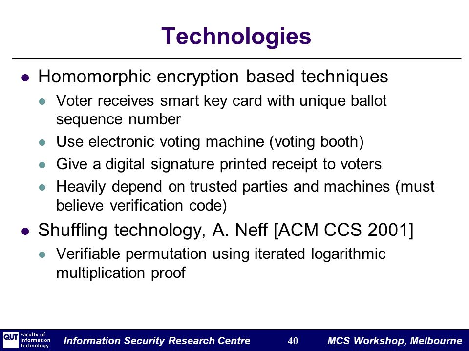 Information Security Research Centre 40 MCS Workshop, Melbourne Technologies Homomorphic encryption based techniques Voter receives smart key card with unique ballot sequence number Use electronic voting machine (voting booth) Give a digital signature printed receipt to voters Heavily depend on trusted parties and machines (must believe verification code) Shuffling technology, A.