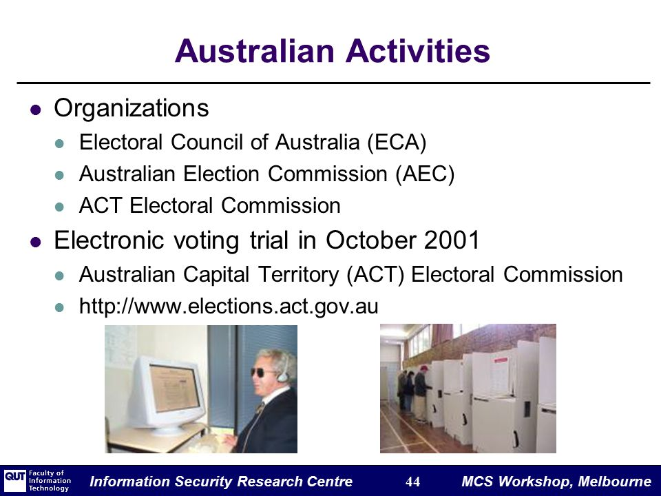 Information Security Research Centre 44 MCS Workshop, Melbourne Australian Activities Organizations Electoral Council of Australia (ECA) Australian Election Commission (AEC) ACT Electoral Commission Electronic voting trial in October 2001 Australian Capital Territory (ACT) Electoral Commission http://www.elections.act.gov.au