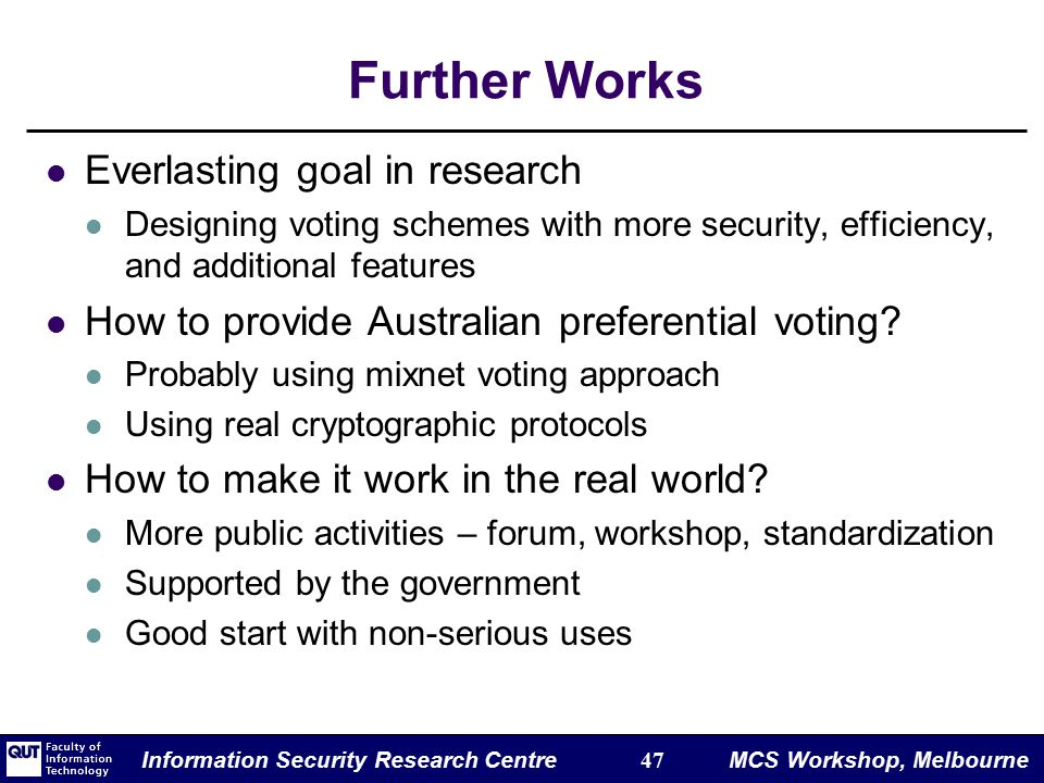 Information Security Research Centre 47 MCS Workshop, Melbourne Further Works Everlasting goal in research Designing voting schemes with more security, efficiency, and additional features How to provide Australian preferential voting.