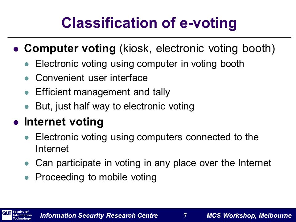 Information Security Research Centre 7 MCS Workshop, Melbourne Classification of e-voting Computer voting (kiosk, electronic voting booth) Electronic voting using computer in voting booth Convenient user interface Efficient management and tally But, just half way to electronic voting Internet voting Electronic voting using computers connected to the Internet Can participate in voting in any place over the Internet Proceeding to mobile voting