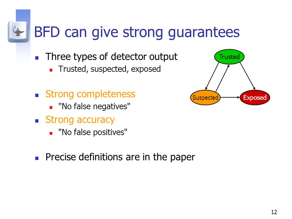12 BFD can give strong guarantees Three types of detector output Trusted, suspected, exposed Strong completeness No false negatives Strong accuracy No false positives Precise definitions are in the paper Trusted Suspected Exposed