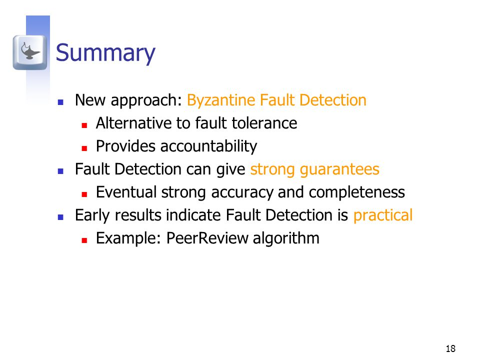 18 Summary New approach: Byzantine Fault Detection Alternative to fault tolerance Provides accountability Fault Detection can give strong guarantees Eventual strong accuracy and completeness Early results indicate Fault Detection is practical Example: PeerReview algorithm