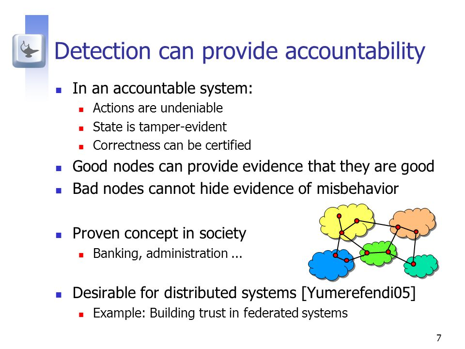 7 Detection can provide accountability In an accountable system: Actions are undeniable State is tamper-evident Correctness can be certified Good nodes can provide evidence that they are good Bad nodes cannot hide evidence of misbehavior Proven concept in society Banking, administration...