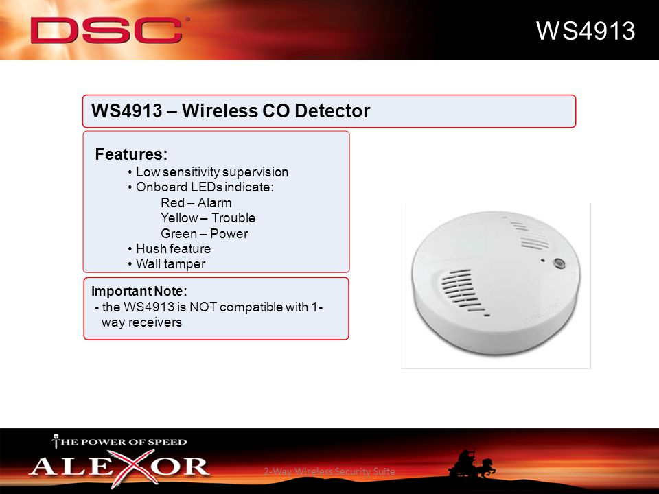 2-Way Wireless Security Suite WS4913 WS4913 – Wireless CO Detector Features: Low sensitivity supervision Onboard LEDs indicate: Red – Alarm Yellow – T