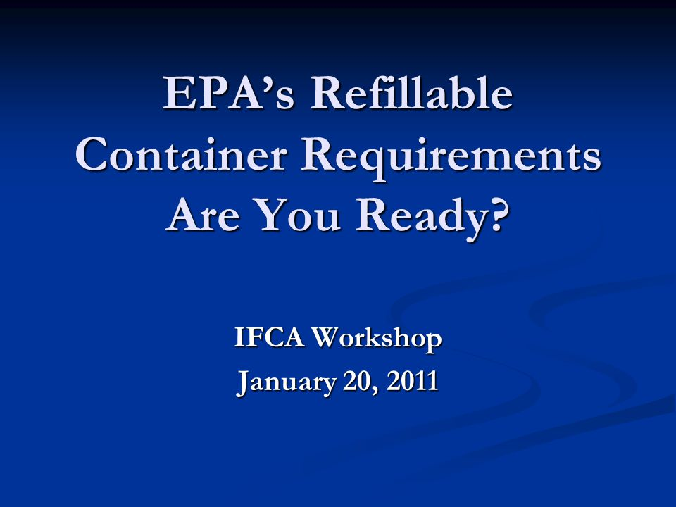 EPA's Refillable Container Requirements Are You Ready IFCA Workshop January 20, 2011