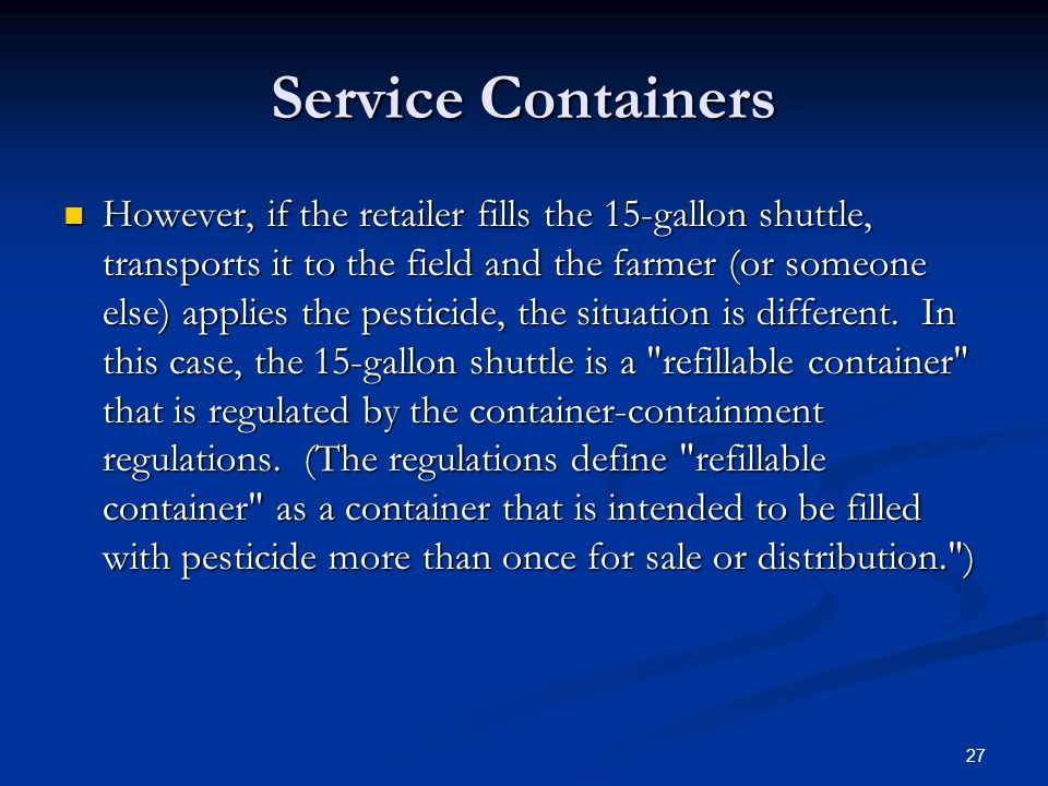 Service Containers However, if the retailer fills the 15-gallon shuttle, transports it to the field and the farmer (or someone else) applies the pesticide, the situation is different.
