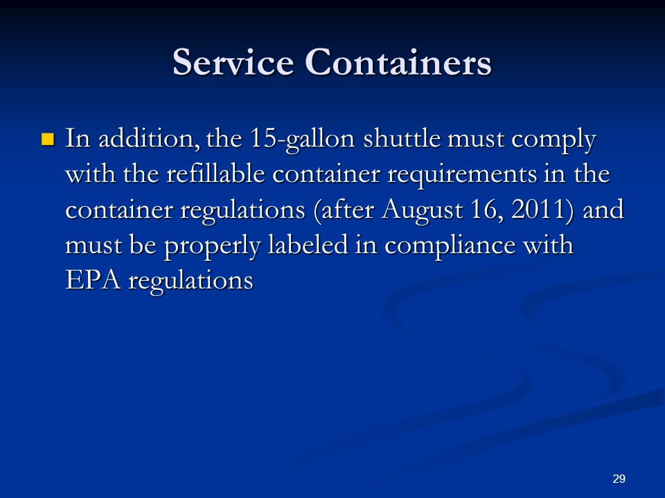 Service Containers In addition, the 15-gallon shuttle must comply with the refillable container requirements in the container regulations (after August 16, 2011) and must be properly labeled in compliance with EPA regulations In addition, the 15-gallon shuttle must comply with the refillable container requirements in the container regulations (after August 16, 2011) and must be properly labeled in compliance with EPA regulations 29