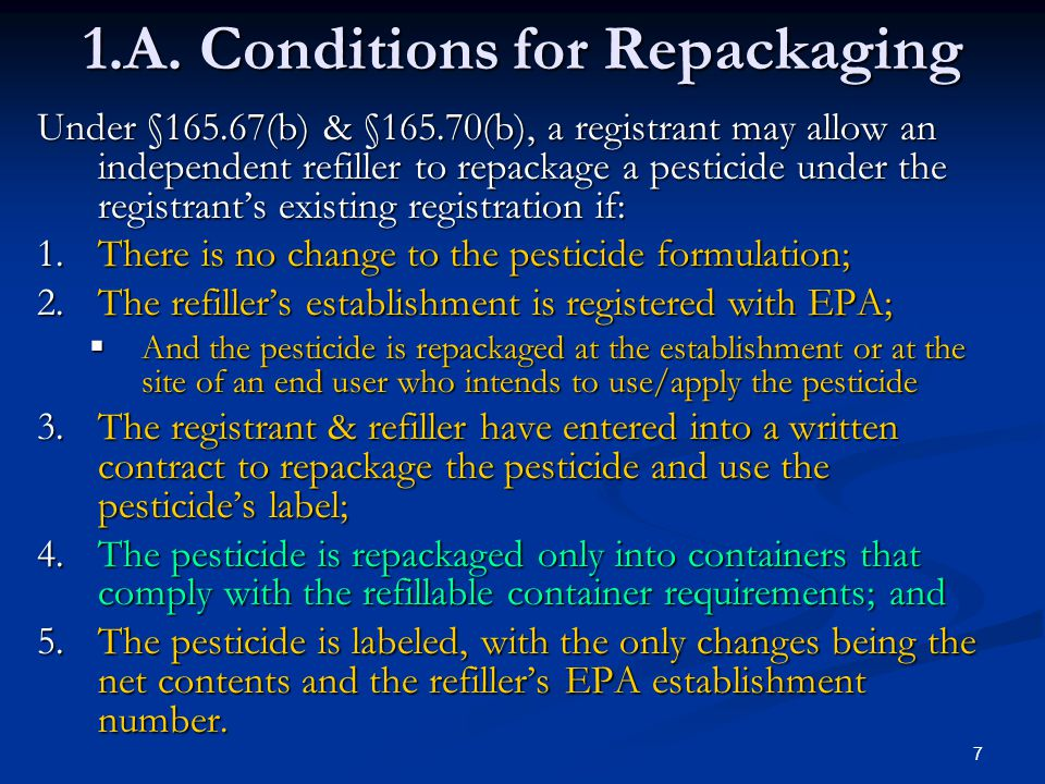 7 1.A. Conditions for Repackaging Under §165.67(b) & §165.70(b), a registrant may allow an independent refiller to repackage a pesticide under the reg