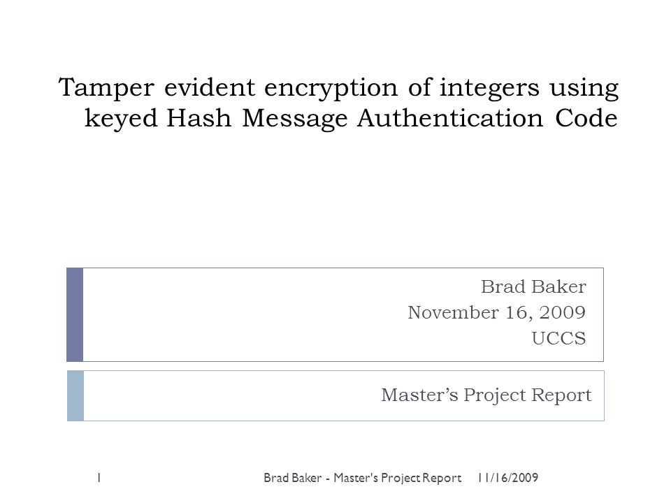 Tamper evident encryption of integers using keyed Hash Message Authentication Code Brad Baker November 16, 2009 UCCS 11/16/2009Brad Baker - Master's P