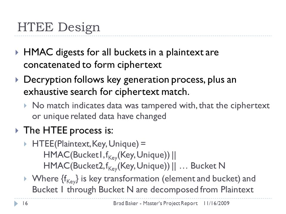 HTEE Design 11/16/2009Brad Baker - Master's Project Report16  HMAC digests for all buckets in a plaintext are concatenated to form ciphertext  Decry