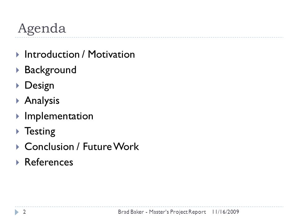 Agenda 11/16/2009Brad Baker - Master's Project Report2  Introduction / Motivation  Background  Design  Analysis  Implementation  Testing  Concl