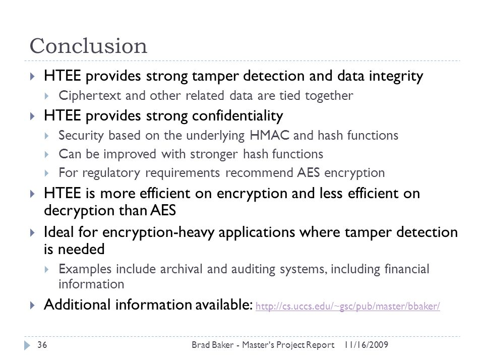 Conclusion 11/16/2009Brad Baker - Master's Project Report36  HTEE provides strong tamper detection and data integrity  Ciphertext and other related
