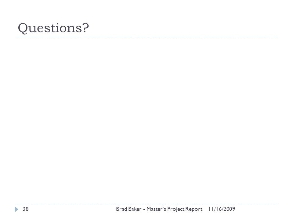 Questions? 11/16/2009Brad Baker - Master's Project Report38