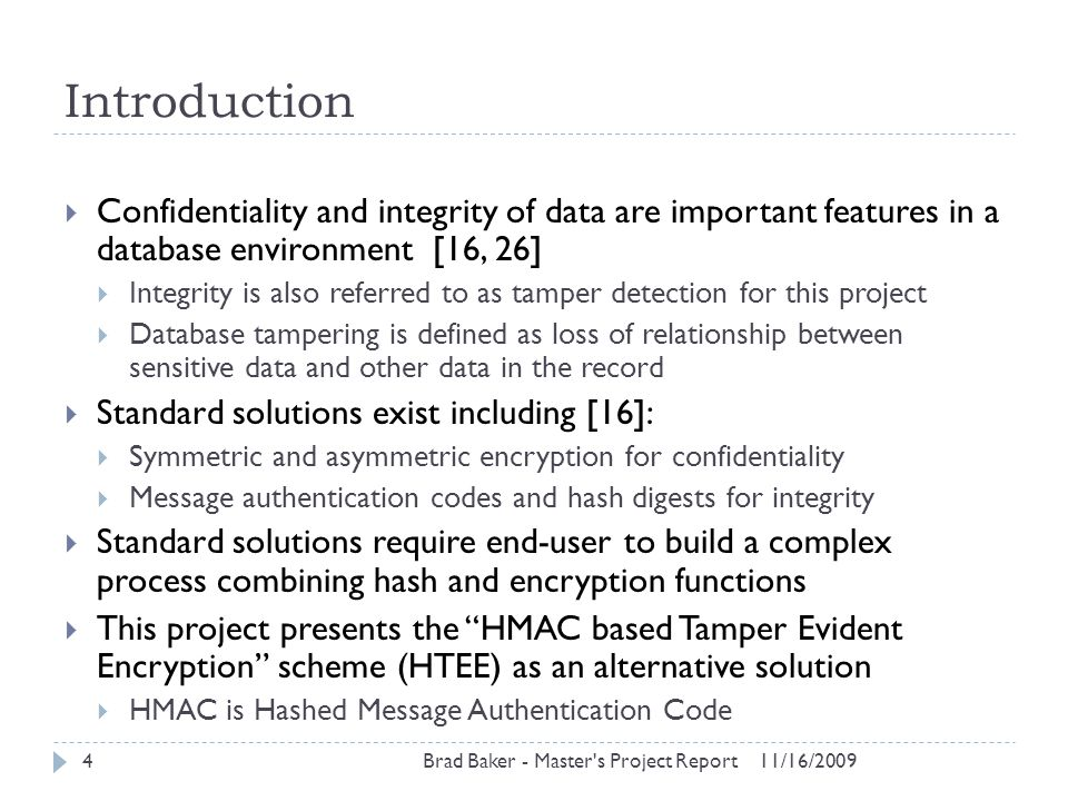HTEE Design 11/16/2009Brad Baker - Master s Project Report15  Encryption operation:  Calculate HMAC digest for each bucket  Decryption operation:  Search for digest match between ciphertext and all values (0-999)  Tamper detection:  Decryption operation cannot find matching value  Two key transformation functions used: element and bucket  Element transformation creates a key for each plaintext  HMAC executed recursively four times with unique value and original key  Bucket transformation creates key for each bucket value  HMAC executed iteratively with ciphertext output and original key  Encryption performed with transformed keys, not original key