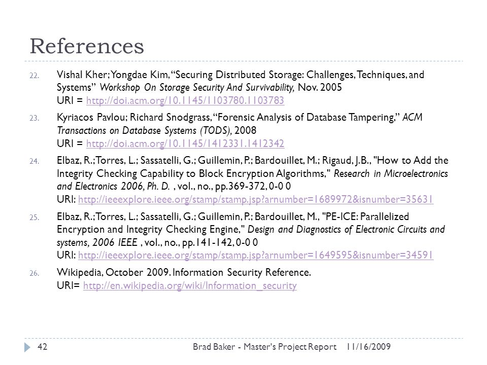 "References 11/16/2009Brad Baker - Master's Project Report42 22. Vishal Kher; Yongdae Kim, ""Securing Distributed Storage: Challenges, Techniques, and S"