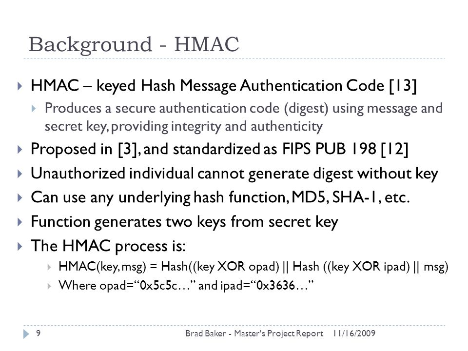 Testing 11/16/2009Brad Baker - Master s Project Report30  Compared three methods for encryption:  Basic AES (aes1): Does not provide tamper detection  AES & unique value (aes2): Provides tamper detection  HTEE scheme: Provides tamper detection  Tested six datasets, 20,000 random integers in each  Each dataset with different number of buckets, one through six  Results verified tamper detection with AES2 and HTEE methods  HTEE on average was four times faster on encryption but four times slower on decryption than AES