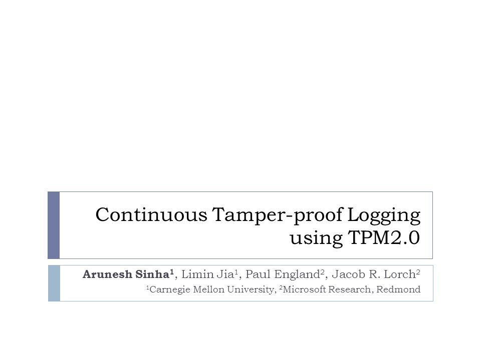 Continuous Tamper-proof Logging using TPM2.0 Arunesh Sinha 1, Limin Jia 1, Paul England 2, Jacob R.