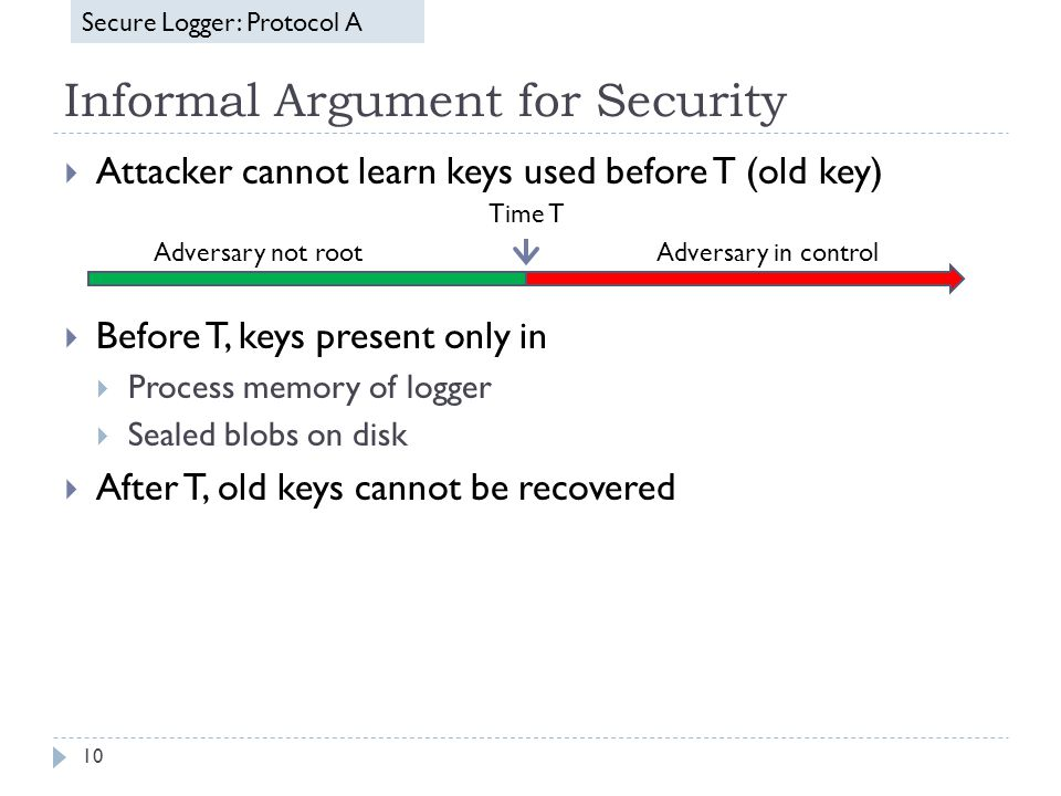 Informal Argument for Security 10  Attacker cannot learn keys used before T (old key)  Before T, keys present only in  Process memory of logger  Sealed blobs on disk  After T, old keys cannot be recovered Secure Logger: Protocol A Time T Adversary in controlAdversary not root