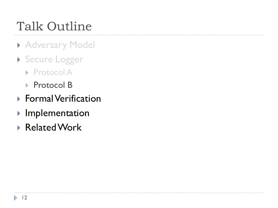 Talk Outline  Adversary Model  Secure Logger  Protocol A  Protocol B  Formal Verification  Implementation  Related Work 12