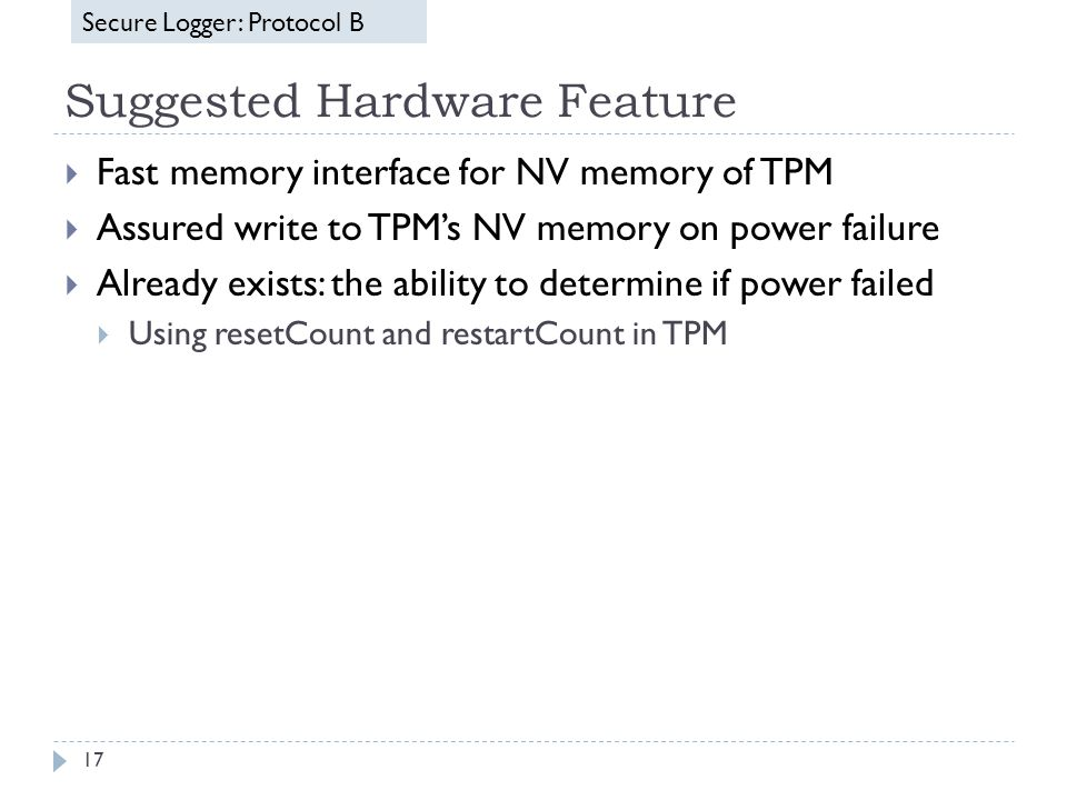 Suggested Hardware Feature 17  Fast memory interface for NV memory of TPM  Assured write to TPM's NV memory on power failure  Already exists: the ability to determine if power failed  Using resetCount and restartCount in TPM Secure LoggerSecure Logger: Protocol B