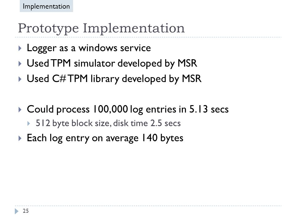 Prototype Implementation  Logger as a windows service  Used TPM simulator developed by MSR  Used C# TPM library developed by MSR  Could process 100,000 log entries in 5.13 secs  512 byte block size, disk time 2.5 secs  Each log entry on average 140 bytes Implementation 25