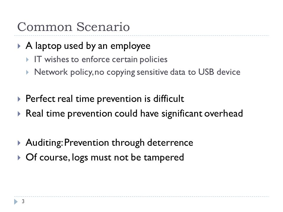 Common Scenario  A laptop used by an employee  IT wishes to enforce certain policies  Network policy, no copying sensitive data to USB device  Perfect real time prevention is difficult  Real time prevention could have significant overhead  Auditing: Prevention through deterrence  Of course, logs must not be tampered 3