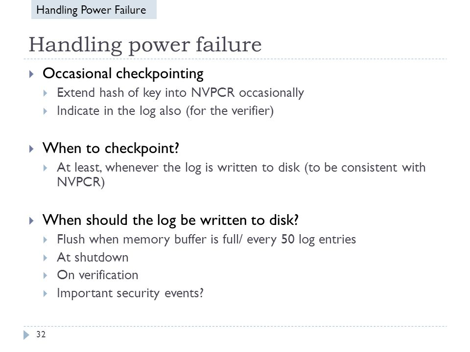 Handling power failure  Occasional checkpointing  Extend hash of key into NVPCR occasionally  Indicate in the log also (for the verifier)  When to checkpoint.
