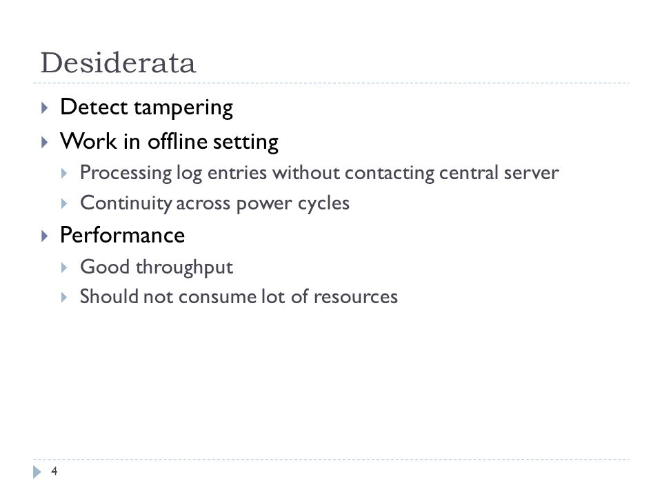 Desiderata 4  Detect tampering  Work in offline setting  Processing log entries without contacting central server  Continuity across power cycles  Performance  Good throughput  Should not consume lot of resources