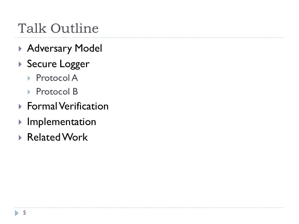 Talk Outline  Adversary Model  Secure Logger  Protocol A  Protocol B  Formal Verification  Implementation  Related Work 5