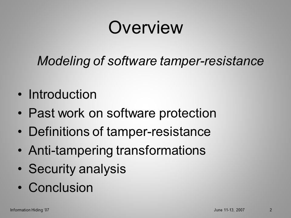 Information Hiding '07June 11-13, 20072 Overview Introduction Past work on software protection Definitions of tamper-resistance Anti-tampering transformations Security analysis Conclusion Modeling of software tamper-resistance