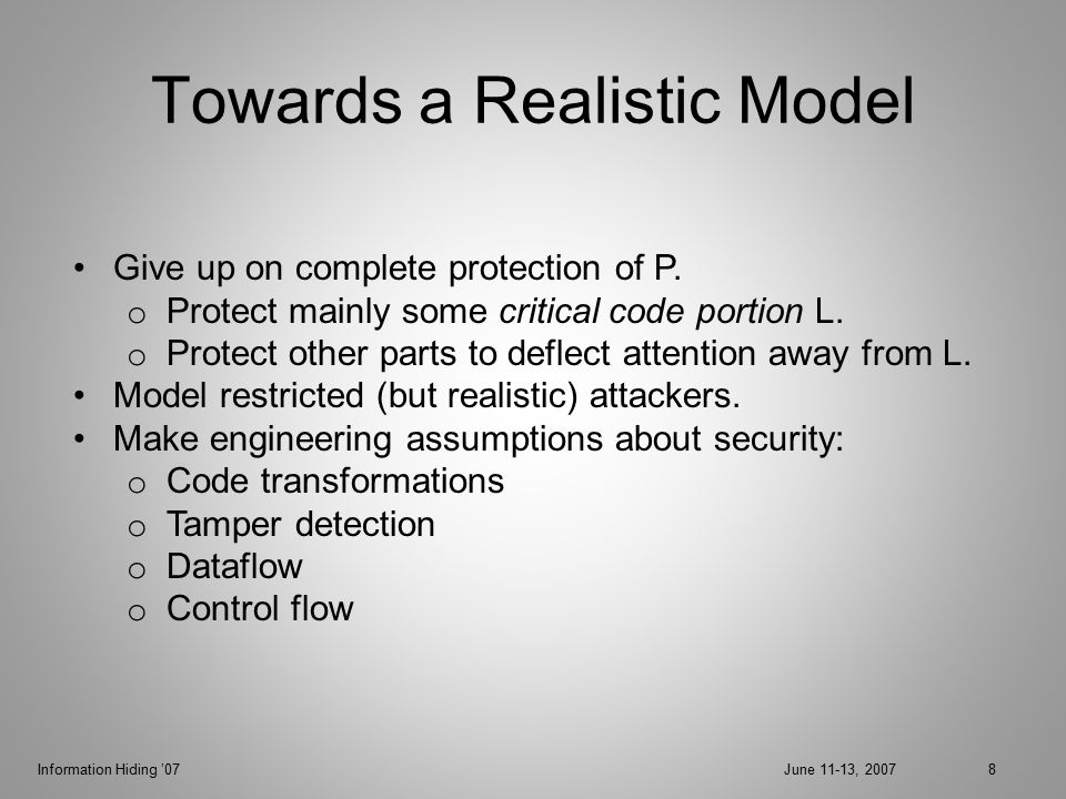 Information Hiding '07June 11-13, 200739 Security Arguments P runs for >N steps  Long rapidly mixing random walk  Critical code encountered many times  A must tamper many nodes  Program crashes Claim 1: As long as no check is disabled, A wins with exp.