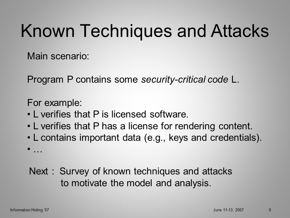 Information Hiding '07June 11-13, 200710 Single-Point Check P L L is called from P: if (L returns 1) then proceed; else terminate; Attack: Control-flow analysis can help identify L.
