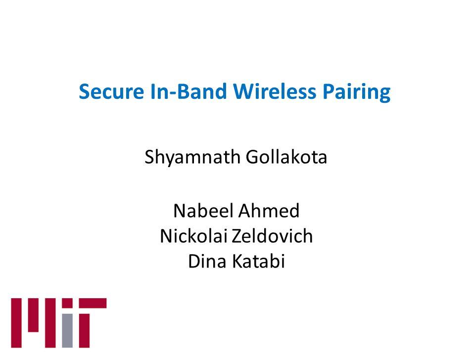 Secure In-Band Wireless Pairing Shyamnath Gollakota Nabeel Ahmed Nickolai Zeldovich Dina Katabi