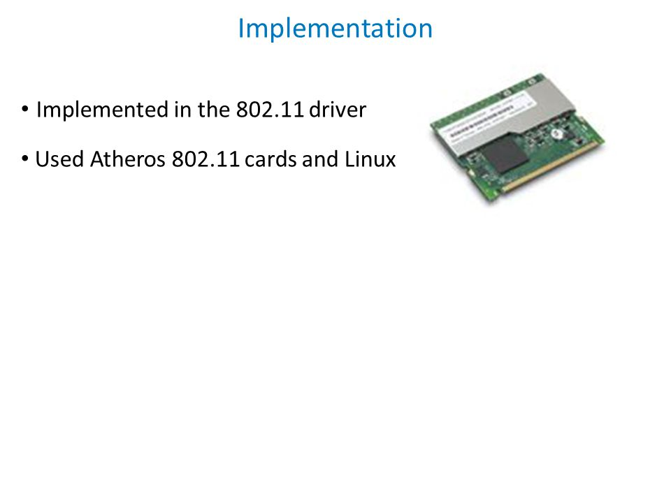 Implementation Implemented in the 802.11 driver Used Atheros 802.11 cards and Linux