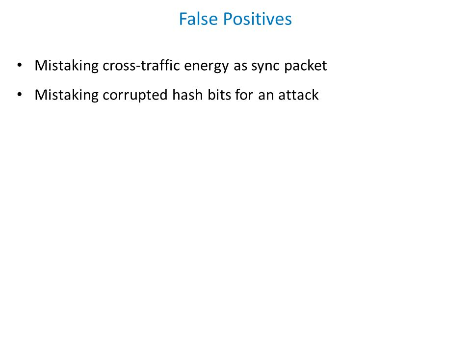 False Positives Mistaking cross-traffic energy as sync packet Mistaking corrupted hash bits for an attack