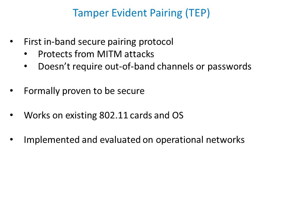 Tamper Evident Pairing (TEP) First in-band secure pairing protocol Protects from MITM attacks Doesn't require out-of-band channels or passwords Formal