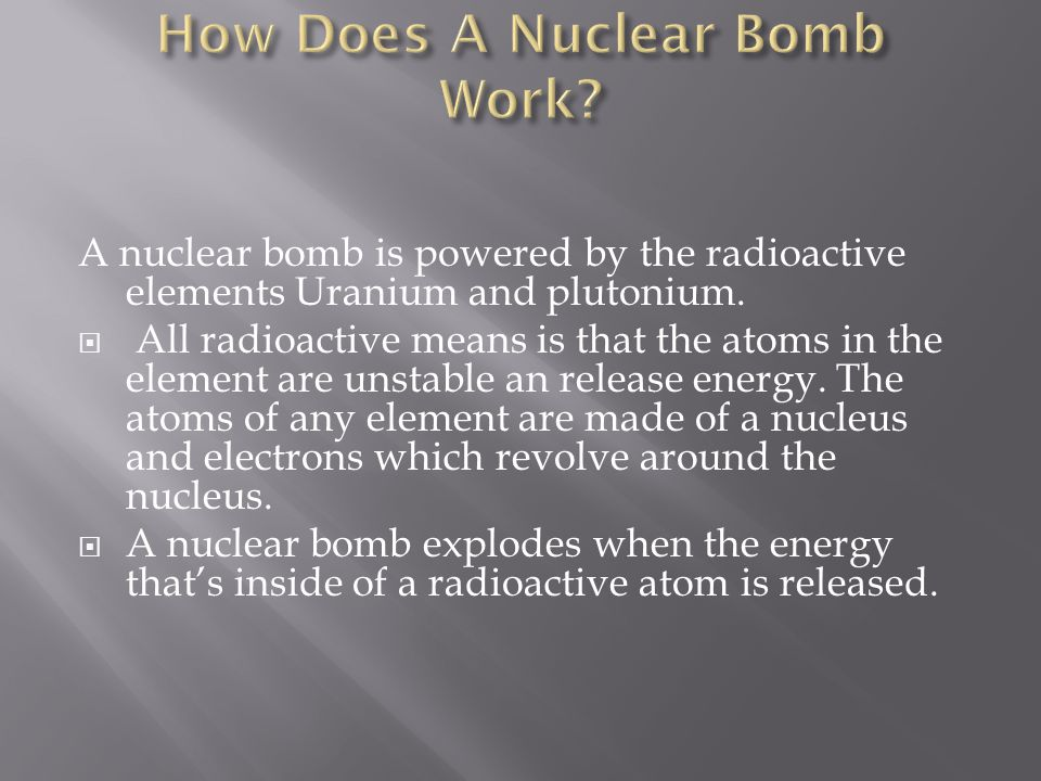 A nuclear bomb is powered by the radioactive elements Uranium and plutonium.