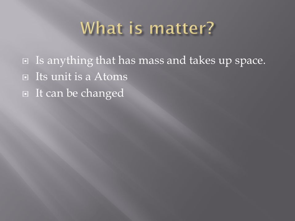  Is anything that has mass and takes up space.  Its unit is a Atoms  It can be changed