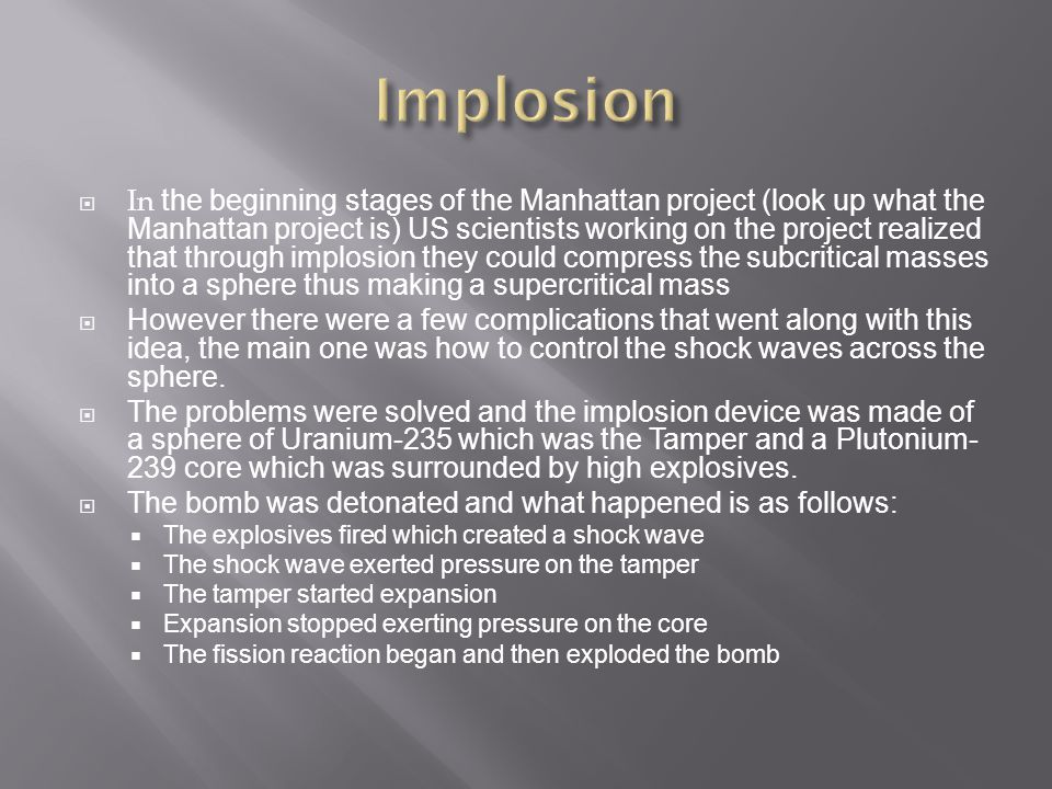  In the beginning stages of the Manhattan project (look up what the Manhattan project is) US scientists working on the project realized that through implosion they could compress the subcritical masses into a sphere thus making a supercritical mass  However there were a few complications that went along with this idea, the main one was how to control the shock waves across the sphere.