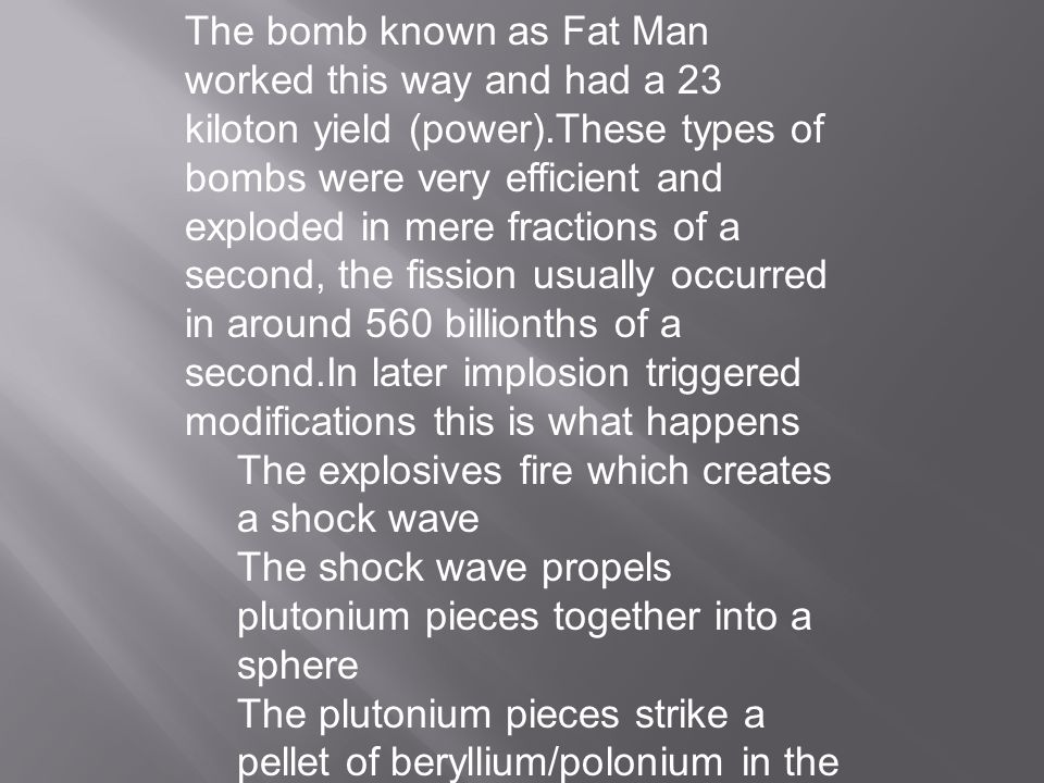 The bomb known as Fat Man worked this way and had a 23 kiloton yield (power).These types of bombs were very efficient and exploded in mere fractions of a second, the fission usually occurred in around 560 billionths of a second.In later implosion triggered modifications this is what happens The explosives fire which creates a shock wave The shock wave propels plutonium pieces together into a sphere The plutonium pieces strike a pellet of beryllium/polonium in the center The fission begins and explodes the bomb
