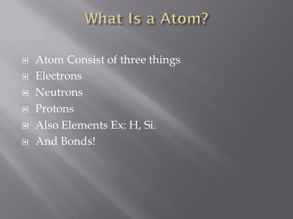  Atom Consist of three things  Electrons  Neutrons  Protons  Also Elements Ex: H, Si.