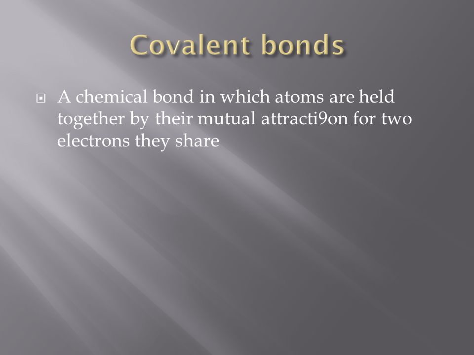  A chemical bond in which atoms are held together by their mutual attracti9on for two electrons they share