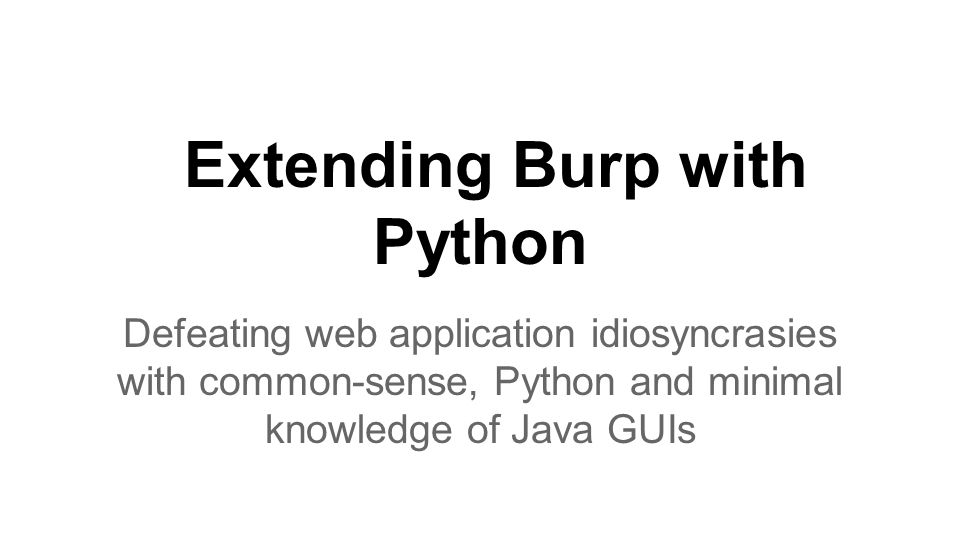Extending Burp with Python Defeating web application idiosyncrasies with common-sense, Python and minimal knowledge of Java GUIs