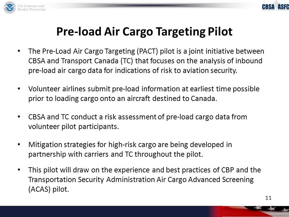 Pre-load Air Cargo Targeting Pilot The Pre-Load Air Cargo Targeting (PACT) pilot is a joint initiative between CBSA and Transport Canada (TC) that focuses on the analysis of inbound pre-load air cargo data for indications of risk to aviation security.