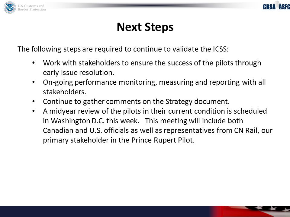 Next Steps The following steps are required to continue to validate the ICSS: Work with stakeholders to ensure the success of the pilots through early issue resolution.