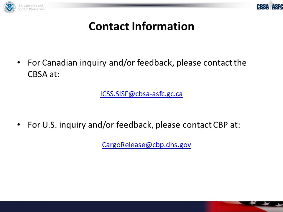 Contact Information For Canadian inquiry and/or feedback, please contact the CBSA at: ICSS.SISF@cbsa-asfc.gc.ca For U.S.