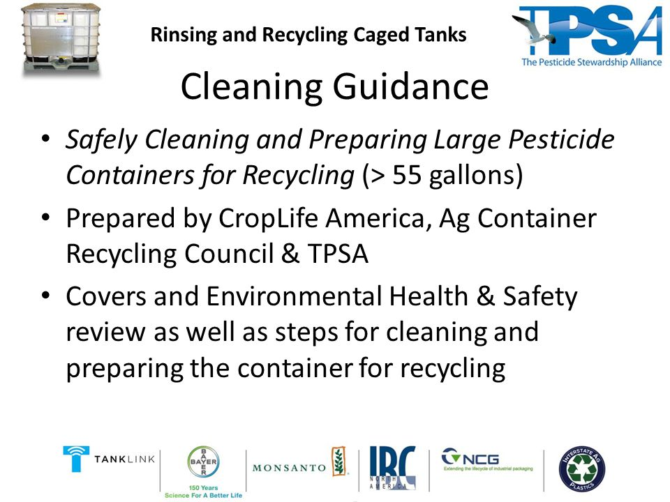 Cleaning Guidance Safely Cleaning and Preparing Large Pesticide Containers for Recycling (> 55 gallons) Prepared by CropLife America, Ag Container Recycling Council & TPSA Covers and Environmental Health & Safety review as well as steps for cleaning and preparing the container for recycling Rinsing and Recycling Caged Tanks