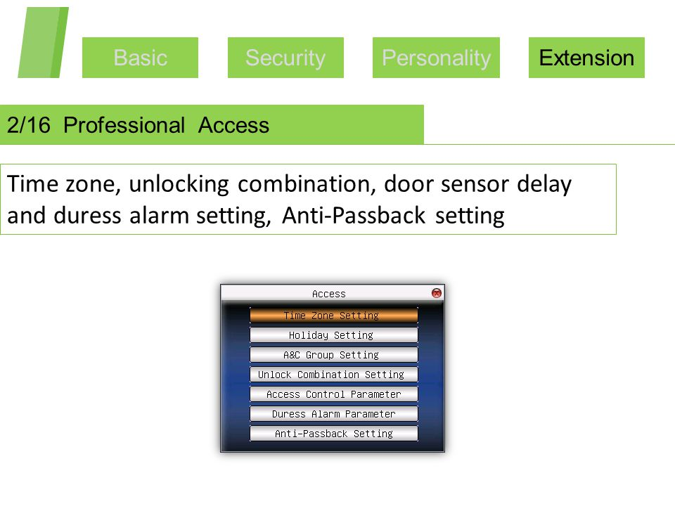 BasicSecurityPersonalityExtension 2/16 Professional Access Time zone, unlocking combination, door sensor delay and duress alarm setting, Anti-Passback
